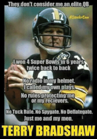 Thoughts??? Like Our Page For More NFL Memes: They don't consider me an elite,QB  1 2  #Steeler  IWon 4 Super Bowls in years  twice back to back  Noradio in my helmet,  called my own plays  No rules protecting me  or my recievers.  No Tuck Rule. No Spygate. No Deflategate.  Just me and my men.  TERRY BRADSHAW Thoughts??? Like Our Page For More NFL Memes