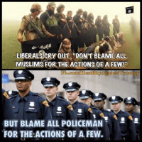Liberals Crying: LIBERALS CRY OUT DONT BLAME ALL  MUSLIMS FOR THE ACTIONS OF A FEW  Ebocom/EkostilityAgainst yaranny  BUT BLAME ALL POLICEMAN  FOR THE ACTIONS OF A FEW.
