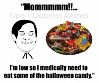 "Well.. that's my excuse anyways.  Created by Meredith: ""Mommmmm!!..  Type 1 Diabetes Memes  HER  I'mlow so I medically need to  eat some of the halloween candy."" Well.. that's my excuse anyways.  Created by Meredith"