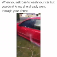 Af, Bae, and Cars: When you ask bae to wash your car but  you don't know she already went  through  your phone savage af fr 😂😂😂😂😂😂😂😂😂-by: unknown-hoodclips