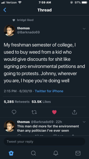 Wholesome drug dealer: @ 97%  ll Verizon  7:59 AM  Thread  bridgé liked  thomas  @Barknado69  My freshman semester of college,I  used to buy weed from a kid who  would give discounts for shit like  signing pro environmental petitions and  going to protests. Johnny, wherever  you are, I hope you're doing well  2:15 PM 6/30/19 Twitter for iPhone  5,285 Retweets 53.5K Likes  thomas @Barknado69.22h  This man did more for the environment  than any politician I've ever seen  Tweet your reply Wholesome drug dealer