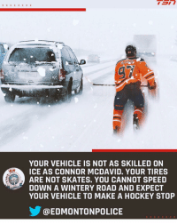 Please be safe in the winters, your cars are not Connor McDavid.: 97  YOUR VEHICLE IS NOT AS SKILLED ON  ICE AS CONNOR MCDAVID. YOUR TIRES  ARE NOT SKATES. YOU CANNOT SPEED  DOWN A WINTERY ROAD AND EXPECT  YOUR VEHICLE TO MAKE A HOCKEY STOP  @EDMONTONPOLICE Please be safe in the winters, your cars are not Connor McDavid.
