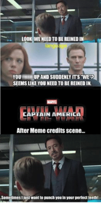 LOOK WENEED TO BE REINEDIN  ang  YOU  UP AND SUDDENLY ITS WERP  SEEMS LIKE YOU NEED TO BEREINEDIN.  MARVEL  After Meme credits scene...  Sometimes Ijust want to punch youin your perfect teeth!  Marvel Entertainment A Civil War Meme four part series. 4/4 ~Deadpool