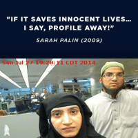 "On Sarah Palin's Facebook page right now...: ""IF IT SAVES INNOCENT LIVES...  I SAY, PROFILE AWAY!""  SARAH PALIN (2009)  Sun ul  27 19:28: 1 CDT 2014 On Sarah Palin's Facebook page right now..."