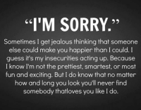 """Sorry Memes: """"I'M SORRY.''  Sometimes I get jealous thinking that someone  else could make you happier than I could. I  guess it's my insecurities acting up. Because  I know I'm not the prettiest, smartest, or most  fun and exciting. But I do know that no matter  how and long you look you'll never find  somebody thatloves you like I do"""