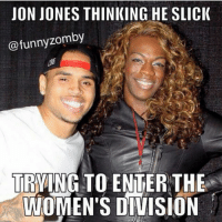 Funny, Slick, and Zombies: JON JONES THINKING HE SLICK  @funny zomby  TRYING TO ENTER THE  WOMEN'S DIVISION Oh jon.You ain't slick jon..