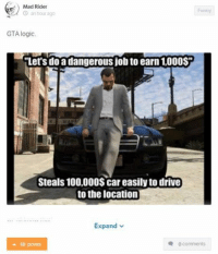 "Video game logic: Car Throttle Gaming: Mad Rider  Funny  an hour ago  GTA logic.  ""Let's do a dangerous job to earn1,000$F  Steals 100,000$ car easily to drive  to the location  Expand  0 comments  16 points Video game logic: Car Throttle Gaming"