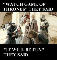 "they said: ""WATCH GAME OF  THRONES"" THEY SAID  ""IT WILL BE FUN""  THEY SAID"