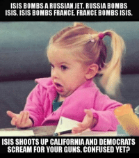 Confused Screaming: ISIS BOMBSARUSSIAN JET. RUSSIA BOMBS  ISIS. ISIS BOMBS FRANCE. FRANCE BOMBS ISIS.  ISIS SHOOTS UP CALIFORNIA AND DEMOCRATS  SCREAM FOR YOUR GUNS. CONFUSED YET