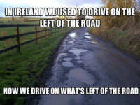 The struggle is real. Car memes: IN RELAND WEUSED TO DRIVE ON THE  LEFT OF THE ROAD  NOW WE DRIVE ON WHATS LEFTOF THE ROAD The struggle is real. Car memes