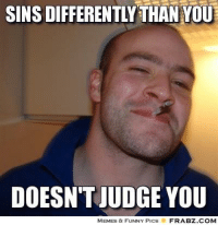 Be like Good Guy Greg.: SINS DIFFERENTLY THANYOU  DOESN'T JUDGE YOU  MEMES & FUNNY PICS  FRABZ.COM Be like Good Guy Greg.