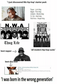 "Hip Hop: ""I just discovered 90s hip-hop' starter pack  Tupac Lyric King  Biggie Flow King  Eminem Rhyme King  Dr. Dre-Beat King  Rick Ross Burger King  MOREN  VELLA  STRAIGHT  OUTTA  The World's Most Dangerous Group  COMPTON  Thug life  'all modern hip-hop sucks'  best rapper  -S  best diss ever  2Pac-Hit Em Up (Dirty) (Official Video)HD  2 years ago. 50221700 views  2Pac-Hit Eimup (ony) Vdeo)HD Subscribe To My Channel For More Rep  was born in the wrong generation'"