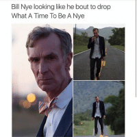 Bill Nye looking like he bout to drop  What A Time To Be A Nye BILL BILL BILL BILL BILL BILL BILL BILL BILL BILL BILL BILL BILL