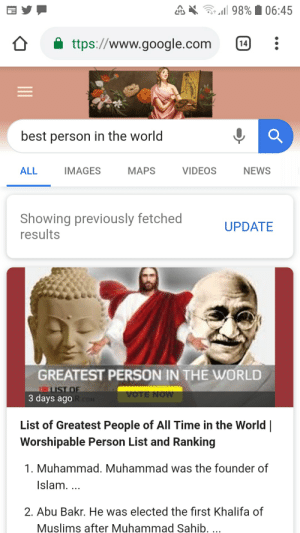 Frick, Google, and News: 98% 06:45  ttps://www.google.com  14  best person in the world  ALL  IMAGES  MAPS  VIDEOS  NEWS  Showing previously fetched  results  UPDATE  GREATEST PERSON IN THE WORLD  LIST OF  3 days ago R.coM  VOTE NOW  List of Greatest People of All Time in the World  Worshipable Person List and Ranking  1. Muhammad. Muhammad was the founder of  Islam. ...  2. Abu Bakr. He was elected the first Khalifa of  Muslims after Muhammad Sahib. ... Where the frick is our mam Keanu Reeves?!?!?!??!?!?!?!?!?!?!?!?!?!?!?!?!