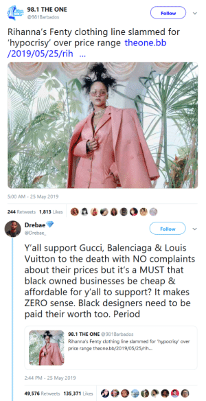 Gif, Gucci, and Period: 98.1 THE ONE  Follow  @981 Barbados  Rihanna's Fenty clothing line slammed for  'hypocrisy' over price range theone.bb  /2019/05/25/rih  5:00 AM - 25 May 2019  244 Retweets 1,813 Likes   Drebae  Follow  @Drebae_  Y'all support Gucci, Balenciaga & Louis  Vuitton to the death with NO complaints  about their prices but it's a MUST that  black owned businesses be cheap &  affordable for y'all to support? It makes  ZERO sense. Black designers need to be  paid their worth too. Period  98.1 THE ONE @981Barbados  Rihanna's Fenty clothing line slammed for 'hypocrisy  over  price range theone.bb/2019/05/25/rih...  2:44 PM - 25 May 2019  49,576 Retweets 135,371 Likes gahdamnpunk:  She specifically said it was gonna be haute couture. Y'all not asking Chanel to drop they prices   Look she already told Y'all