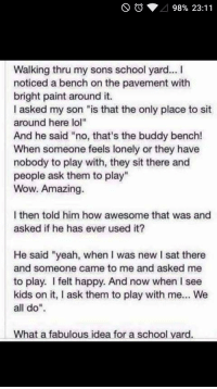 "Parent learns of a fabulous school yard idea by son.: 98% 23:11  Walking thru my sons school yard...  noticed a bench on the pavement with  bright paint around it.  I asked my son ""is that the only place to sit  around here lol""  And he said ""no, that's the buddy bench!  When someone feels lonely or they have  nobody to play with, they sit there and  people ask them to play""  Wow. Amazing.  l then told him how awesome that was and  asked if he has ever used it?  He said ""yeah, when was new l sat there  and someone came to me and asked me  to play. felt happy. And now when l see  kids on it, I ask them to play with me... We  all do  What a fabulous idea for a school yard. Parent learns of a fabulous school yard idea by son."
