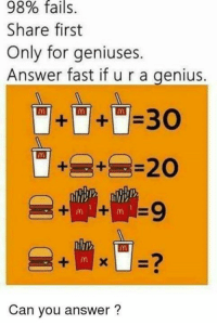 Genius: 98% .  fails  Share first  Only for geniuses.  Answer fast if u r a genius  30  Can you answer?
