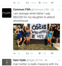 Memes, 🤖, and Commons: 98 t 1,024 3,689  Common Filth @Common Filth 2d  v  i am average white father i pay  Frot LTH  $80,000 for my daughter to attend  whorehouse  here  t 64  128  Sam Hyde  @Night of Fire 4d  man twitter is really messing with my O