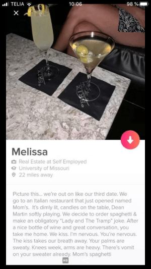 """Mom's spaghetti: 98 %  ul TELIA  10:06  Melissa  O Real Estate at Self Employed  e University of Missouri  O 22 miles away  Picture this... we're out on like our third date. We  go to an Italian restaurant that just opened named  Mom's. It's dimly lit, candles on the table, Dean  Martin softly playing. We decide to order spaghetti &  make an obligatory """"Lady and The Tramp"""" joke. After  a nice bottle of wine and great conversation, you  take me home. We kiss. I'm nervous. You're nervous.  The kiss takes our breath away. Your palms are  sweaty. Knees week, arms are heavy. There's vomit  on your sweater already. Mom's spaghetti  HD  °BRIX Mom's spaghetti"""