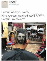 Barber, Wrestling, and World Wrestling Entertainment: ILYASS?  @ilyassking 1  Barber: What you want?  Him: You ever watched WWE RAW  Barber: Say no more