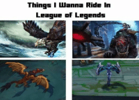 Agree?  LOL: Things I wanna Ride in  League of Legends Agree?  LOL