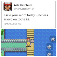 Quite possibly the biggest burn of all time.: Ash Ketchum  @Ash Ketchum 151  I saw your mom today. She was  asleep on route 12.  10/25/12, 9:06 AM Quite possibly the biggest burn of all time.