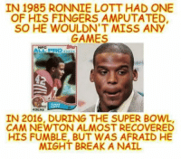 Like Our Page NFL Memes: IN 1985 RONNIE LOTT HAD ONE  OF HIS FINGERS AMPUTATED,  SO HE WOULDN'T MISS ANy  GAMES  AM PRO  LOTT  49ERS  IN 2016, DURING THE SUPER BOWL,  CAM NEWTON ALMOST RECOVERED  HIS FUMBLE, BUT WAS AFRAID HE  MIGHT BREAK A NAIL  Like Our Page NFL Memes