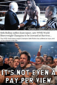 Hello darkness my old friend: FACEBOOK.COMIWRESTLINGMEMES  Seth Rollins suffers knee injury, new WWE World  Heavyweight Champion to be crowned at Survivor  The  WWE World Heavyweight Champion Seth Rollins has suffered an injury and  will be stripped ofthe title  IT'S NOT EVEN A  PAY PER VIEW Hello darkness my old friend