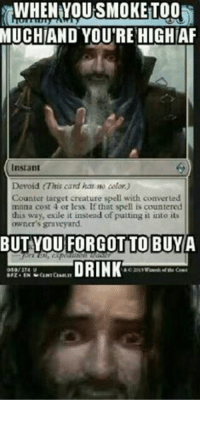 Slow day on the page D: guess I could shop my MTG page again IF YOU INSIST!I know that feel bruh  #Horriblyawry: WHEN YOU SMOKETOO  MUCHIAND YOU'RE HIGH AF  Instant  Devoid rThis card has no calor)  Counter target creature spell with converted  mana cost 4 or less, If that spell is countered  this way, exile it instead of putting it into its  owner's graveyard.  BUT YOU FORGOT TO BUY  A  DRINK Slow day on the page D: guess I could shop my MTG page again IF YOU INSIST!I know that feel bruh  #Horriblyawry