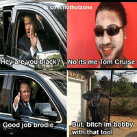 Tom Cruise: andnothotzone  Hey are you black? No its me Tom Cruise  Good job brodie  But, bitch im bobby  With that tool