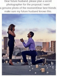 Husband Meme: Dear future husband, please plan a secret  photographer for the proposal. want  a genuine photo of the momentDear best friends  make sure my future husband knows this.