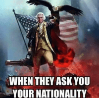 Funny Conservative Memes: WHEN THEY ASK YOU  YOUR NATIONALITY