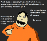 Nihilism: Yeah dude so basically Im a nihilist which means  everythings pointless and stuff it's really deep dude  you probably wouldn't get it  Life is meaningless,  cant wait to end it  all hahaha  God everyone is  such a moron  lol meme  except for me of  Course