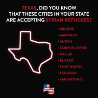 Texas, did you know that these cities in your state are accepting Syrian refugees?: TEXAS  DID YOU KNOW  THAT THESE CITIES IN YOUR STATE  ARE ACCEPTING  SYRIAN REFUGEES?  ABILENE  AMARILLO  AUSTIN  CORPUS CHRISTI  DALLAS  EL PASO  FORT WORTH  HOUSTON  SAN ANTONIO Texas, did you know that these cities in your state are accepting Syrian refugees?
