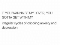 you gotta: IF YOU WANNA BE MY LOVER, YOU  GOTTA GET WITH MY  irregular cycles of crippling anxiety and  depression