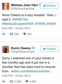 Lazy, Melissa Joan Hart, and Sorry: Melissa Joan Hart Follow  Melissa JoanHart  Kevin Owens is a lazy wrestler. Yeah, I  said it  #WWE Title  #Melissa ExplainsRAW @WWE #RAW  8:24 PM 16 Nov 2015  280 459  Kevin Owens  Follow  @Fight Owens Fight  Sorry, I watched one of your shows a  few months ago and it put me in a  slumber that has been hard to recover  from  twitter.com/MelissaJoanHar  9:09 PM 16 Nov 2015  2,598 4,083 Burn Owens Burn
