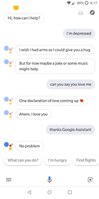 I wonder how Siri would reply: 98900 4:17  Hi, how can I help?  I'm depressed  I wish I had arms so l could give you a hug  But for now maybe a joke or some music  might help  can you say you love me  One declaration of love coming up  Ahem, I love vou  thanks Google Assistant  No problem  What can you do?  I'm hungry  Find flights I wonder how Siri would reply