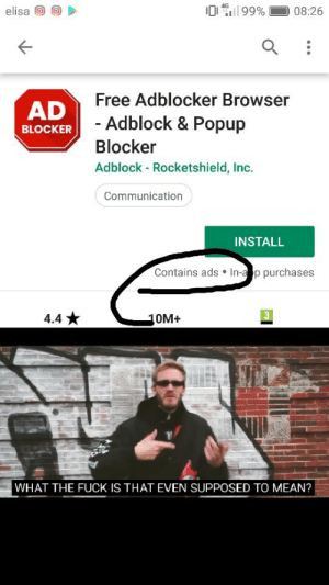 Wait what: 99%  4G  elisa  08:26  Free Adblocker Browser  AD  - Adblock & Popup  BLOCKER  Blocker  Adblock - Rocketshield, Inc.  Communication  INSTALL  Contains ads In-a p purchases  3  4.4  10M+  WHAT THE FUCK IS THAT EVEN SUPPOSED TO MEAN? Wait what