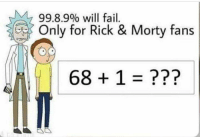 Rick and Morty: 99.8.9% will fail.  Only for Rick & Morty fans  68 + 1 = ???