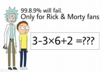 Rick and Morty: 99.8.900 will fail.  Only for Rick & Morty fans  3-3x6+2 =??