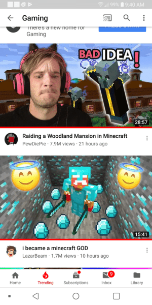 God, Minecraft, and Home: 99%9:40 AM  Gaming  Tпeres a new nomie Toor  Gaming  BADIDEAI  28:57  Raiding a Woodland Mansion in Minecraft  PewDiePie 7.9M views 21 hours ago  15:41  i became a minecraft GOD  LazarBeam 1.7M views 10 hours ago  9  Library  Trending  Subscriptions  Inbox  Home  HC Lazarbeam is coming bois