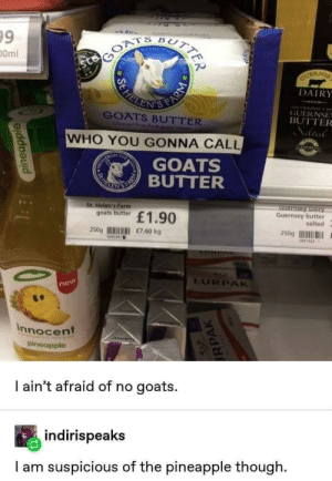 Pineapple, Dank Memes, and Who: 99  B  tafora  0ml  GUERNS  HELES  FAR  DAIRY  GOATS BUTTER  Chused from feabauta  GUERNSE  BUTTER  Selted  WHO YOU GONNA CALL  ESH  ATH  TRe  ROM  GOATS  EBUTTER  LEN'S  St. Helen's Farm  goats butter  uernsey Dairy  Guernsey butter  £1.90  salted  250g  £7.60 kg  250g  0395301  0041954 1  LURPAK  new  innocent  pineapple  URPAK  I ain't afraid of no  goats.  indirispeaks  I am suspicious of the pineapple though  pineapple  TER  RPAK Innocent until proven guilty