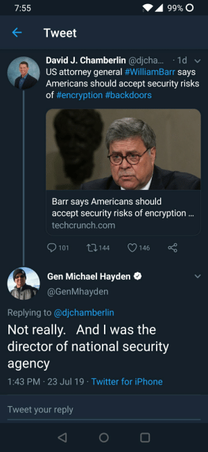 When the former NSA chief shuts you down: 99% C  7:55  Tweet  David J. Chamberlin @djcha... 1d  US attorney general #WilliamBarr says  Americans should accept security risks  of #encryption #backdoors  Barr says Americans should  accept security risks of encryption ..  techcrunch.com  L144  101  146  Gen Michael Hayden  @GenMhayden  Replying to @djchamberlin  Not really. And I was the  director of national security  agency  1:43 PM 23 Jul 19 Twitter for iPhone  Tweet your reply  V When the former NSA chief shuts you down