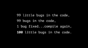 99 bottles of beer on the wall…: 99 little bugs in the code,  99 bugs in the code,  1 bug fixed.. .compile again,  100 little bugs in the code. 99 bottles of beer on the wall…
