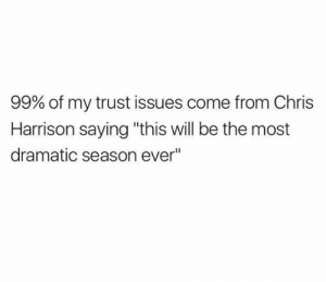"trust issues: 99% of my trust issues come from Chris  Harrison saying ""this will be the most  dramatic season ever"""
