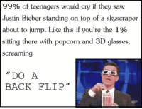 @WTF18N: 99% of teenagers would cry if they saw  Justin Bieber standing on top of a skyscraper  about to jump. Like this if you're the 1%  sitting there with popcorn and 3D glasses,  screaming  DO A  BACK FLIP @WTF18N