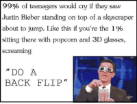 3d glasses: 99% of teenagers would cry if they saw  Justin Bieber standing on top of a skyscraper  about to jump. Like this if you're the 1%  sitting there with popcorn and 3D glasses,  Screaming  DO A  BACK FLIP