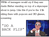 """3d glasses: 99% of teenagers would cry if they saw  Justin Bieber standing on top of a skyscraper  about to jump. Like this if you're the 1 %  sitting there with popcorn and 3D glasses,  screaming  """"DO A  BACK FLIP  Il"""