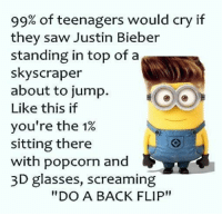 """3d glasses: 99% of teenagers would cry if  they saw Justin Bieber  standing in top of a  skyscraper  about to jump.  Like this if  you're the 1%  sitting there  with popcorn and  3D glasses, screaming  """"DO A BACK FLIP"""""""