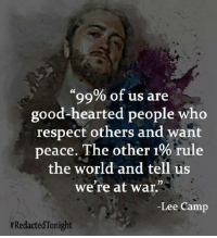 """Memes, Respect, and Good: """"99% of us are  good-hearted people who  respect others and want  peace. The other 1%  rule  the world and tell us  we're at war.""""  Lee Camp  #Redacted Tonight"""